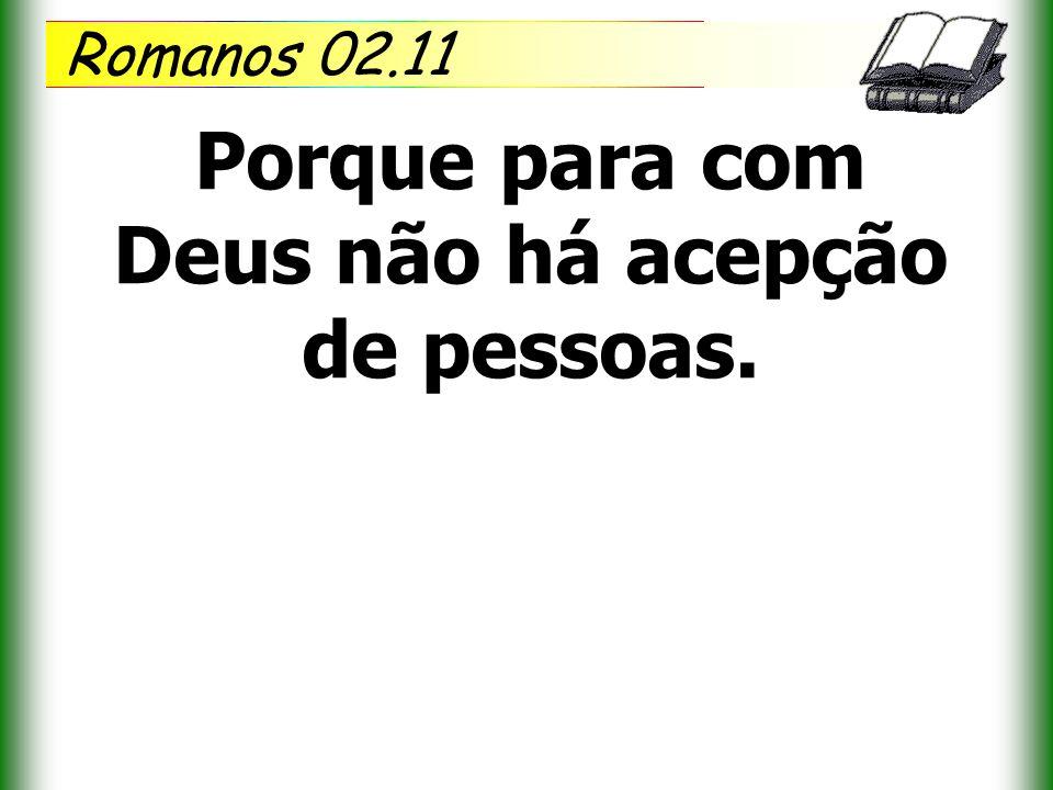 Romanos 02.11 Porque para com Deus não há acepção de pessoas.