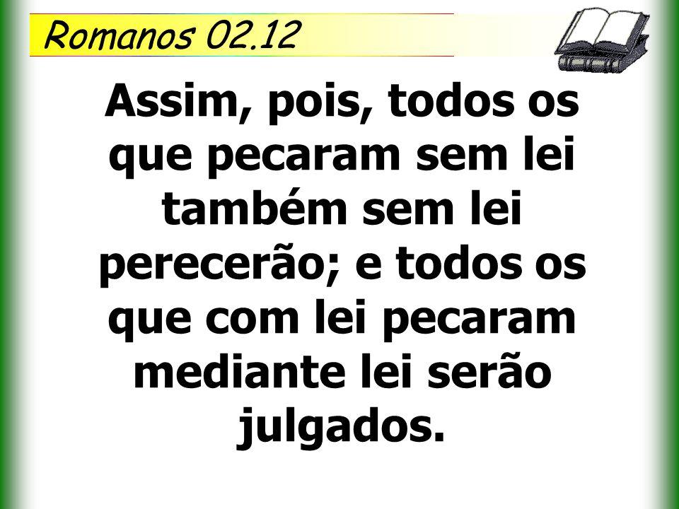 Romanos 02.12 Assim, pois, todos os que pecaram sem lei também sem lei perecerão; e todos os que com lei pecaram mediante lei serão julgados.
