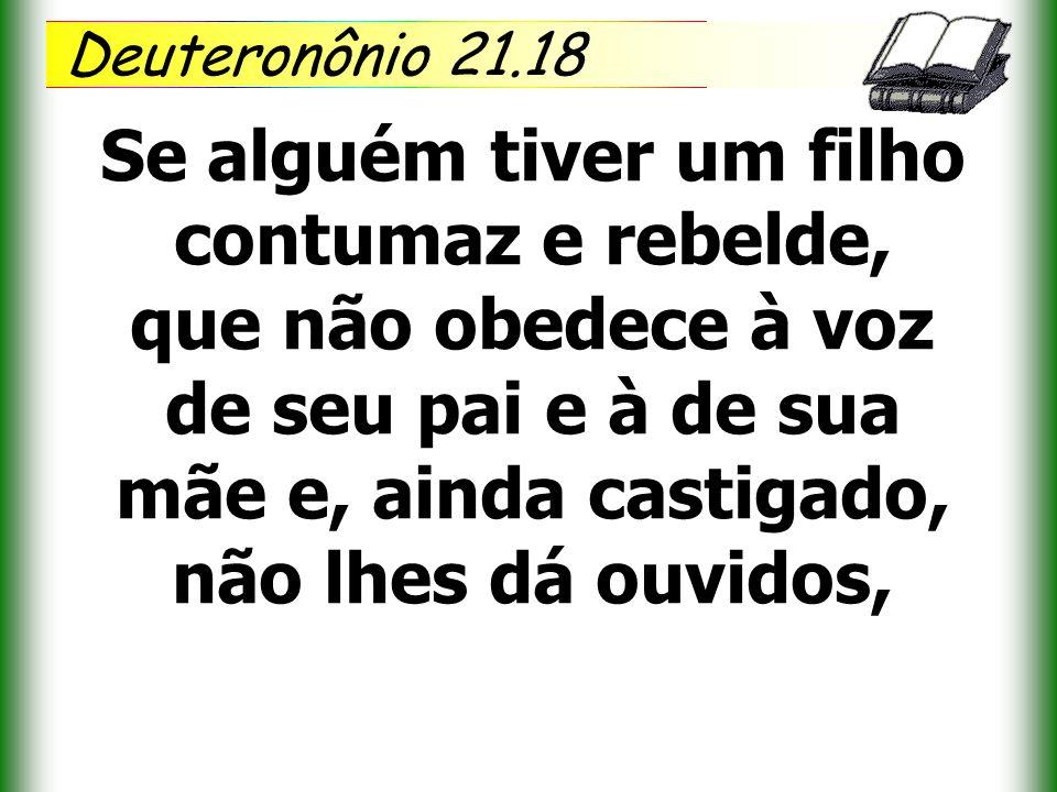 Deuteronônio 21.18 Se alguém tiver um filho contumaz e rebelde, que não obedece à voz de seu pai e à de sua mãe e, ainda castigado, não lhes dá ouvido