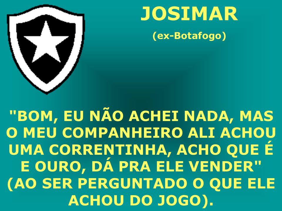 JOSIMAR (ex-Botafogo) BOM, EU NÃO ACHEI NADA, MAS O MEU COMPANHEIRO ALI ACHOU UMA CORRENTINHA, ACHO QUE É E OURO, DÁ PRA ELE VENDER (AO SER PERGUNTADO O QUE ELE ACHOU DO JOGO).