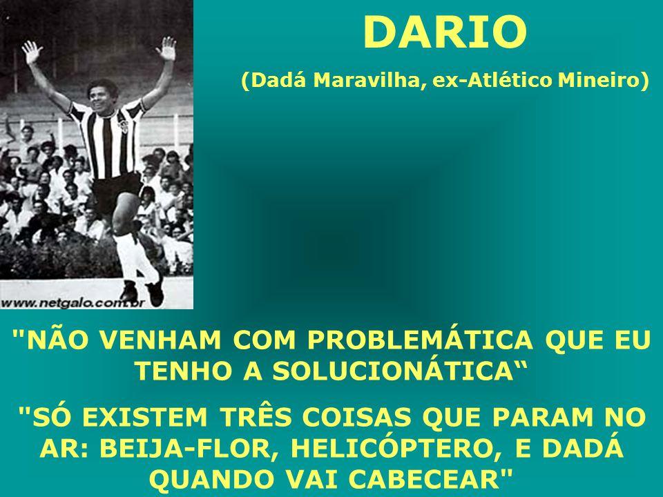 DARIO (Dadá Maravilha, ex-Atlético Mineiro) NÃO VENHAM COM PROBLEMÁTICA QUE EU TENHO A SOLUCIONÁTICA SÓ EXISTEM TRÊS COISAS QUE PARAM NO AR: BEIJA-FLOR, HELICÓPTERO, E DADÁ QUANDO VAI CABECEAR