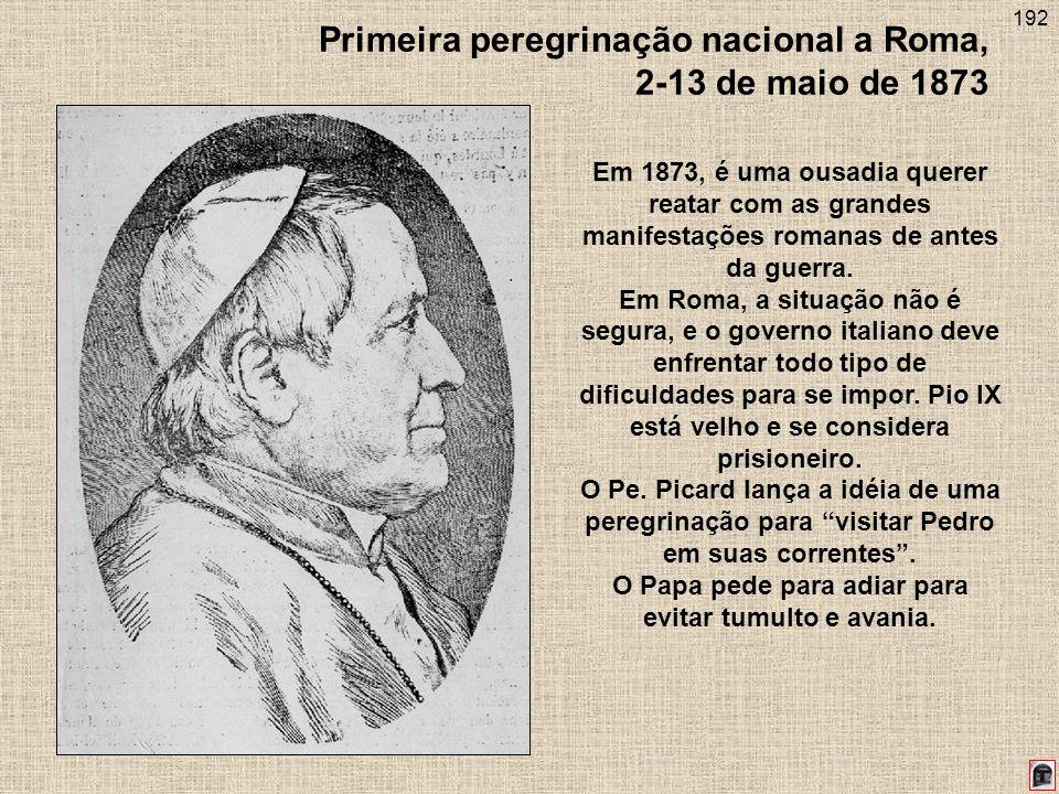 192 Primeira peregrinação nacional a Roma, 2-13 de maio de 1873 Em 1873, é uma ousadia querer reatar com as grandes manifestações romanas de antes da guerra.