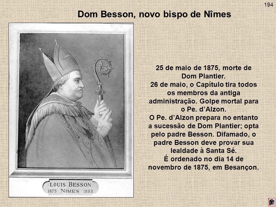 194 Dom Besson, novo bispo de Nîmes 25 de maio de 1875, morte de Dom Plantier. 26 de maio, o Capítulo tira todos os membros da antiga administração. G