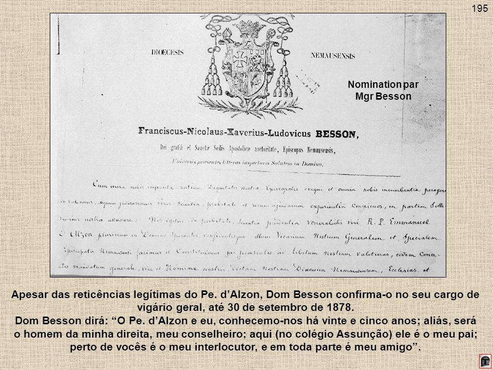 195 Apesar das reticências legítimas do Pe. dAlzon, Dom Besson confirma-o no seu cargo de vigário geral, até 30 de setembro de 1878. Dom Besson dirá:
