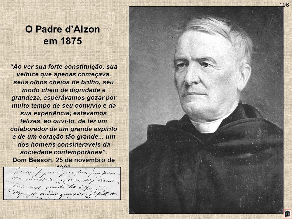 196 O Padre dAlzon em 1875 Ao ver sua forte constituição, sua velhice que apenas começava, seus olhos cheios de brilho, seu modo cheio de dignidade e grandeza, esperávamos gozar por muito tempo de seu convívio e da sua experiência; estávamos felizes, ao ouvi-lo, de ter um colaborador de um grande espírito e de um coração tão grande...