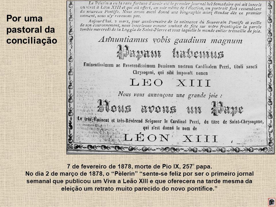 201 Por uma pastoral da conciliação 7 de fevereiro de 1878, morte de Pio IX, 257 º papa. No dia 2 de março de 1878, o Pèlerin sente-se feliz por ser o