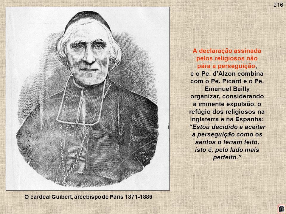 216 O cardeal Guibert, arcebispo de Paris 1871-1886 A declaração assinada pelos religiosos não pára a perseguição, e o Pe. dAlzon combina com o Pe. Pi