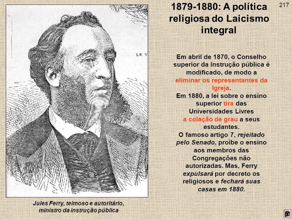 217 1879-1880: A política religiosa do Laicismo integral Jules Ferry, teimoso e autoritário, ministro da instrução pública Em abril de 1870, o Conselho superior da Instrução pública é modificado, de modo a eliminar os representantes da Igreja.