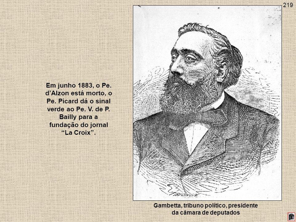 219 Em junho 1883, o Pe. dAlzon está morto, o Pe. Picard dá o sinal verde ao Pe. V. de P. Bailly para a fundação do jornal La Croix. Gambetta, tribuno