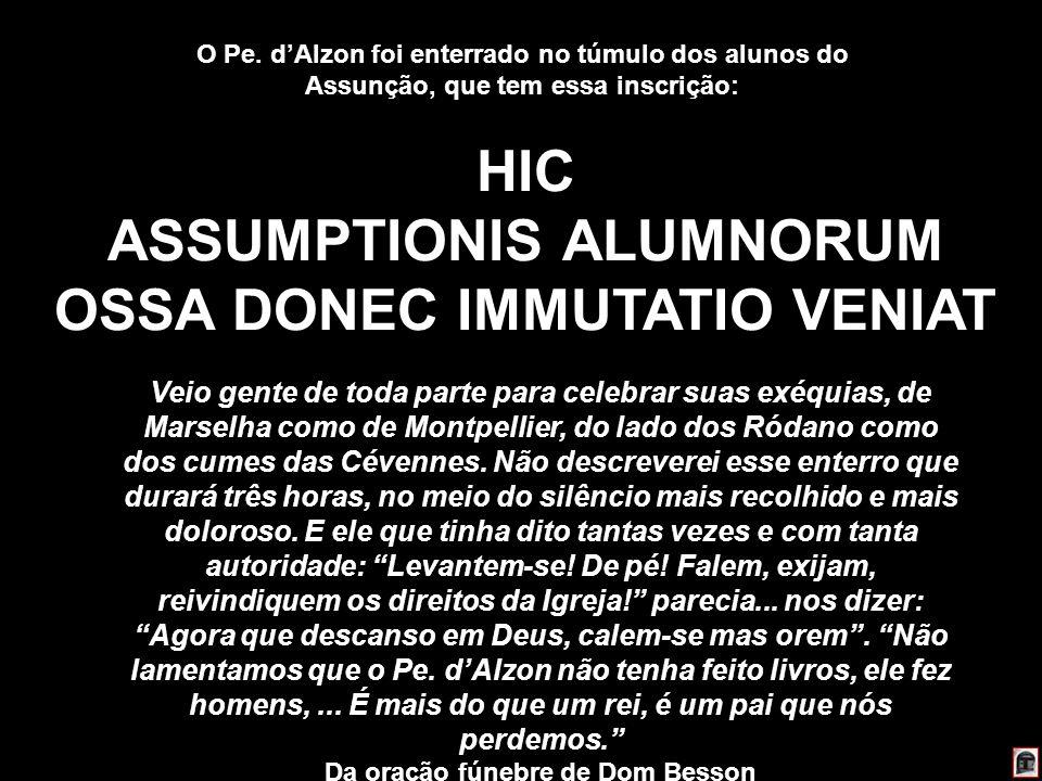 228 HIC ASSUMPTIONIS ALUMNORUM OSSA DONEC IMMUTATIO VENIAT O Pe. dAlzon foi enterrado no túmulo dos alunos do Assunção, que tem essa inscrição: Veio g
