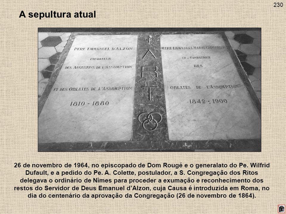230 A sepultura atual 26 de novembro de 1964, no episcopado de Dom Rougé e o generalato do Pe. Wilfrid Dufault, e a pedido do Pe. A. Colette, postulad