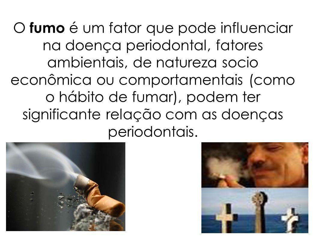 O fumo é um fator que pode influenciar na doença periodontal, fatores ambientais, de natureza socio econômica ou comportamentais (como o hábito de fum