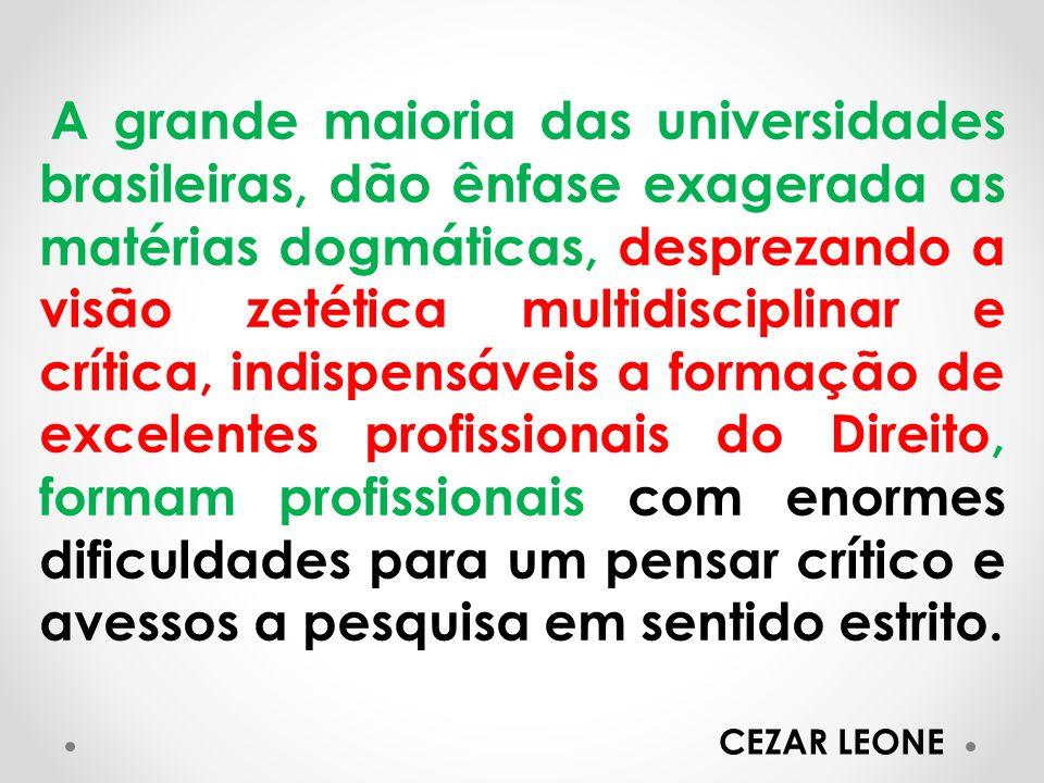 A grande maioria das universidades brasileiras, dão ênfase exagerada as matérias dogmáticas, desprezando a visão zetética multidisciplinar e crítica, indispensáveis a formação de excelentes profissionais do Direito, formam profissionais com enormes dificuldades para um pensar crítico e avessos a pesquisa em sentido estrito.