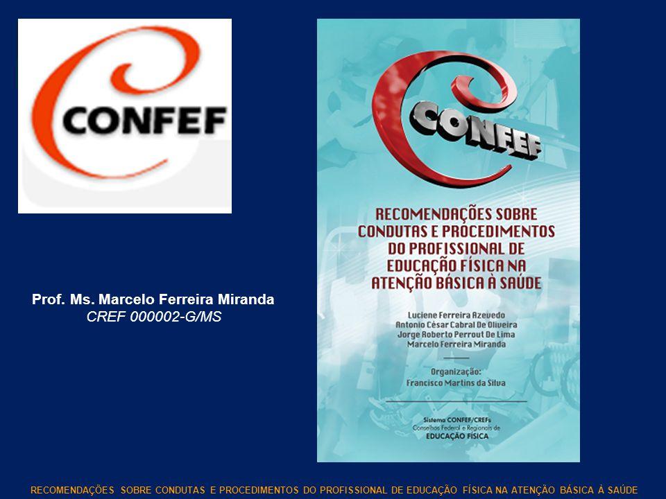 RECOMENDAÇÕES SOBRE CONDUTAS E PROCEDIMENTOS DO PROFISSIONAL DE EDUCAÇÃO FÍSICA NA ATENÇÃO BÁSICA À SAÚDE Prof. Ms. Marcelo Ferreira Miranda CREF 0000