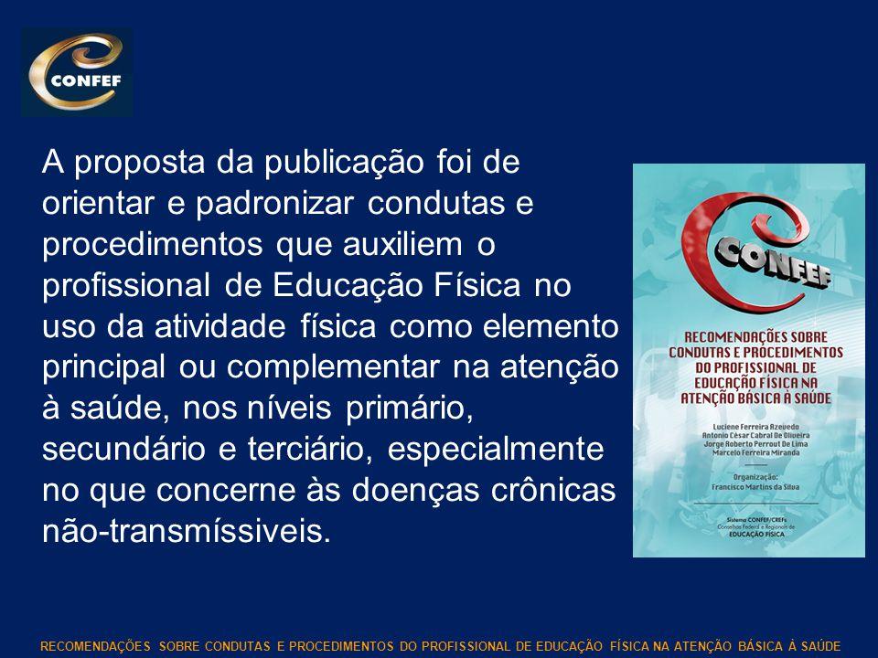 RECOMENDAÇÕES SOBRE CONDUTAS E PROCEDIMENTOS DO PROFISSIONAL DE EDUCAÇÃO FÍSICA NA ATENÇÃO BÁSICA À SAÚDE A proposta da publicação foi de orientar e p