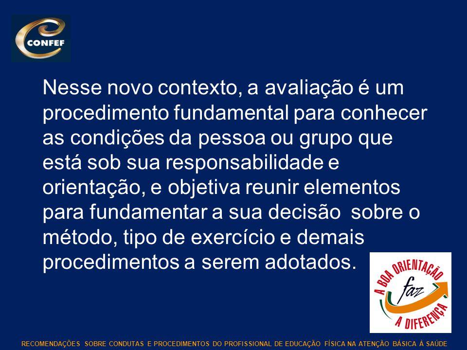 RECOMENDAÇÕES SOBRE CONDUTAS E PROCEDIMENTOS DO PROFISSIONAL DE EDUCAÇÃO FÍSICA NA ATENÇÃO BÁSICA À SAÚDE Nesse novo contexto, a avaliação é um proced