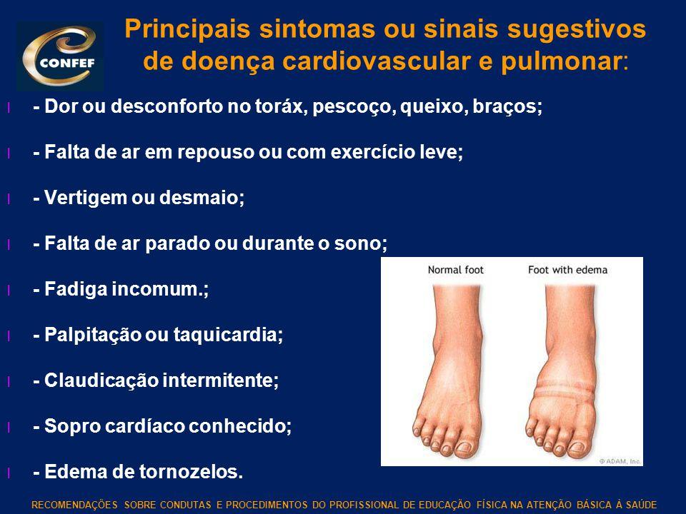 Principais sintomas ou sinais sugestivos de doença cardiovascular e pulmonar: l - Dor ou desconforto no toráx, pescoço, queixo, braços; l - Falta de a