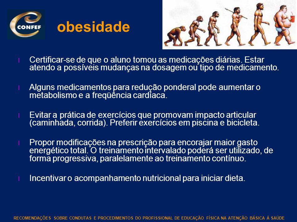RECOMENDAÇÕES SOBRE CONDUTAS E PROCEDIMENTOS DO PROFISSIONAL DE EDUCAÇÃO FÍSICA NA ATENÇÃO BÁSICA À SAÚDE obesidade l Certificar-se de que o aluno tom