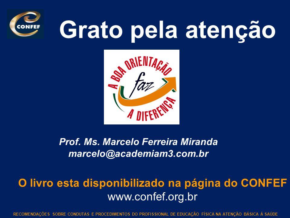 RECOMENDAÇÕES SOBRE CONDUTAS E PROCEDIMENTOS DO PROFISSIONAL DE EDUCAÇÃO FÍSICA NA ATENÇÃO BÁSICA À SAÚDE Grato pela atenção Prof. Ms. Marcelo Ferreir
