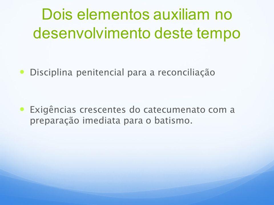 Disciplina penitencial para a reconciliação Exigências crescentes do catecumenato com a preparação imediata para o batismo. Dois elementos auxiliam no