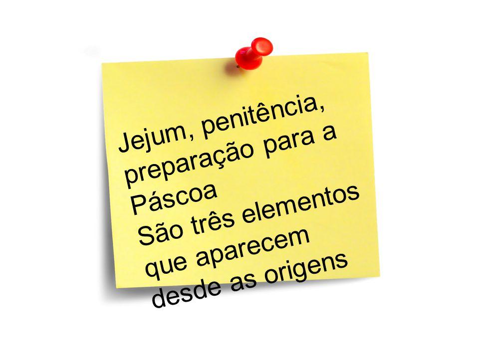 Jejum, penitência, preparação para a Páscoa São três elementos que aparecem desde as origens