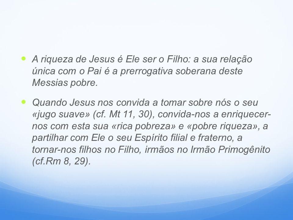 A riqueza de Jesus é Ele ser o Filho: a sua relação única com o Pai é a prerrogativa soberana deste Messias pobre. Quando Jesus nos convida a tomar so