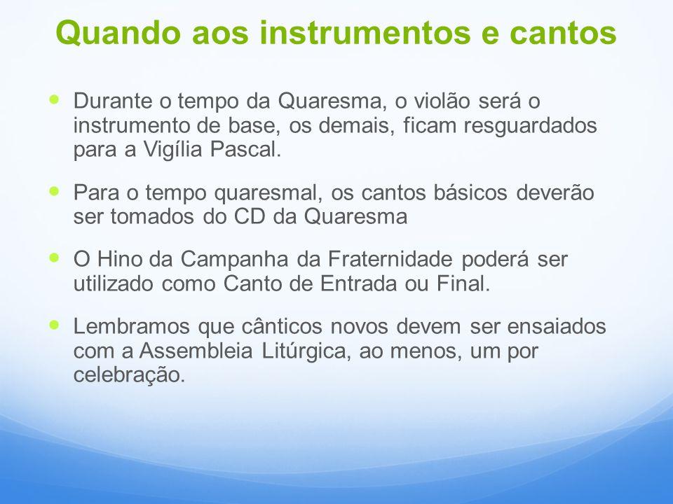 Quando aos instrumentos e cantos Durante o tempo da Quaresma, o violão será o instrumento de base, os demais, ficam resguardados para a Vigília Pascal