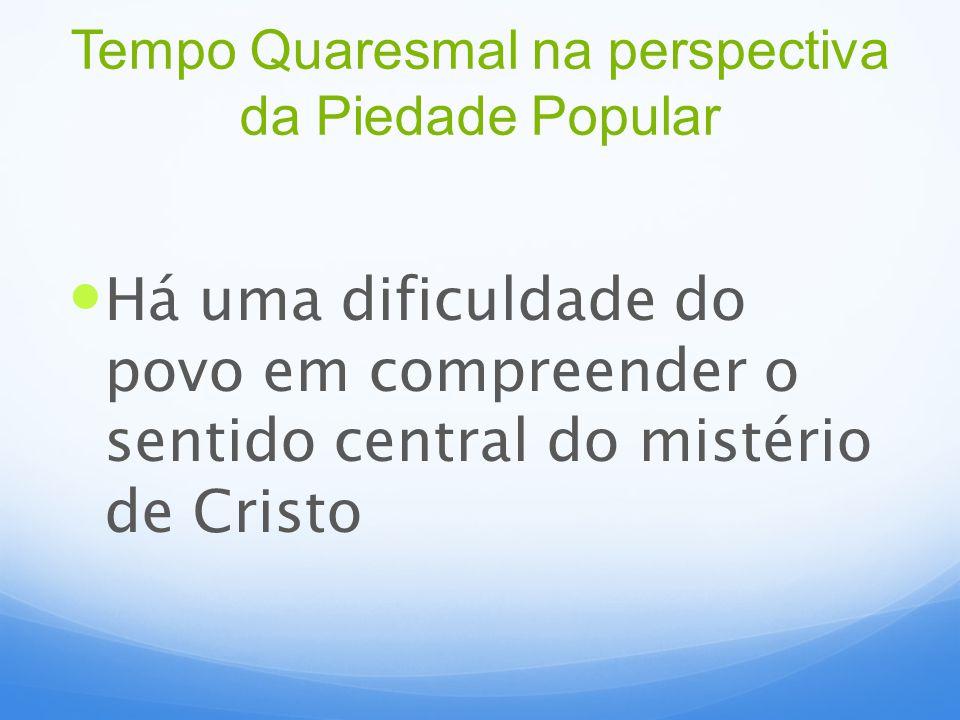 Há uma dificuldade do povo em compreender o sentido central do mistério de Cristo Tempo Quaresmal na perspectiva da Piedade Popular