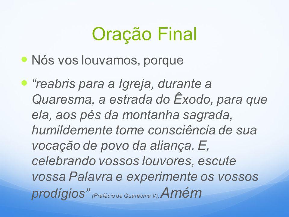 Oração Final Nós vos louvamos, porque reabris para a Igreja, durante a Quaresma, a estrada do Êxodo, para que ela, aos pés da montanha sagrada, humild