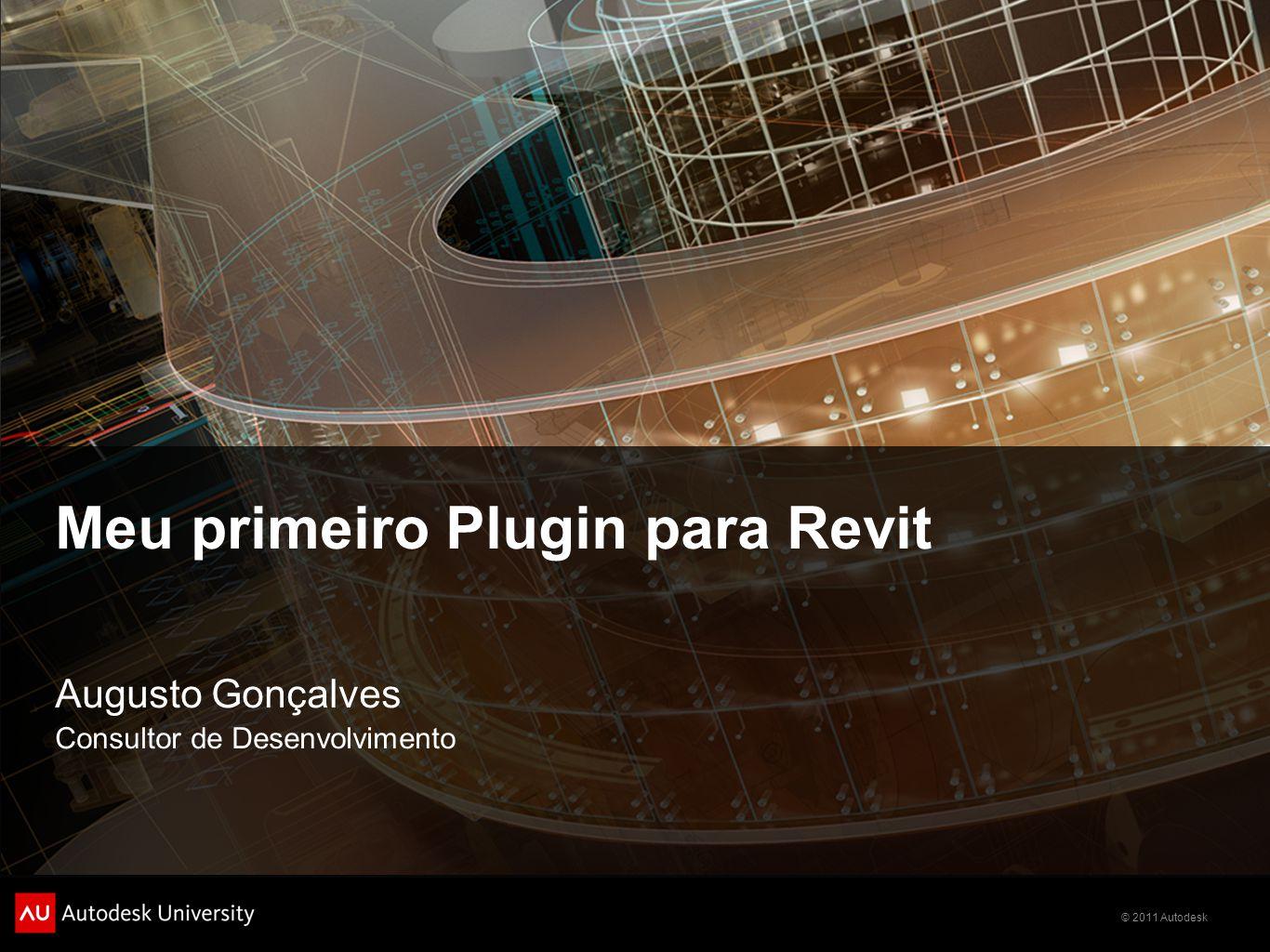 © 2011 Autodesk Meu primeiro Plugin para Revit Augusto Gonçalves Consultor de Desenvolvimento