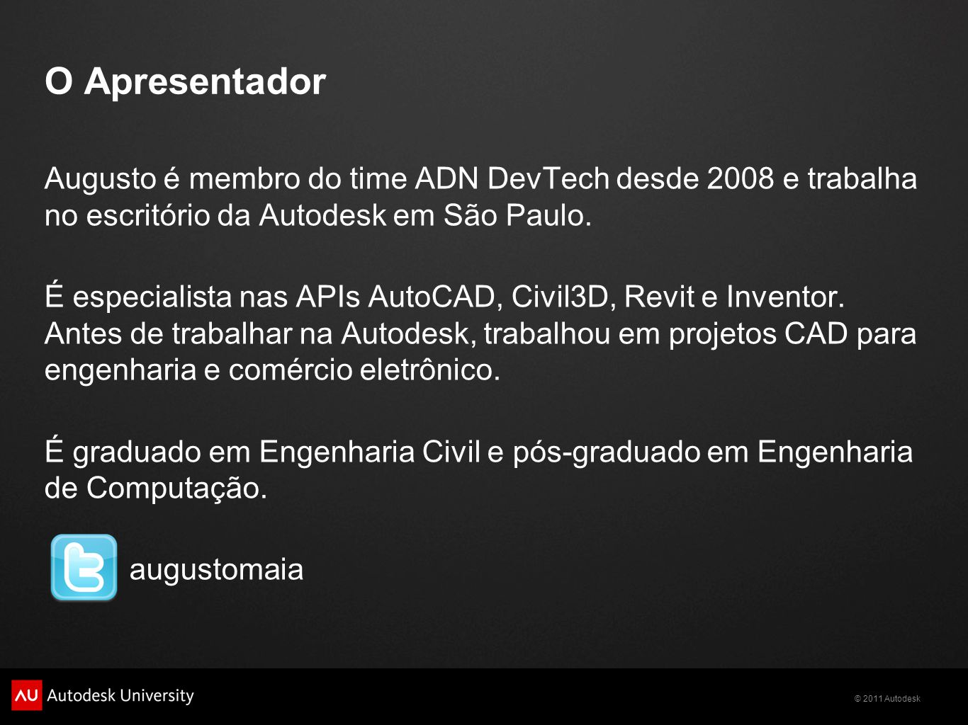 © 2011 Autodesk Autodesk Brasil Autodesk do Brasil - Site Corporativo www.autodesk.com.br Canal Autodesk do Brasil www.youtube.com/AutodeskBrasil Comunidade de Usuários Autodesk - Brasil communities.autodesk.com/brazil Facebook Oficial http://www.facebook.com/AutodeskBrasil Twitter Oficial @AutodeskBrasil