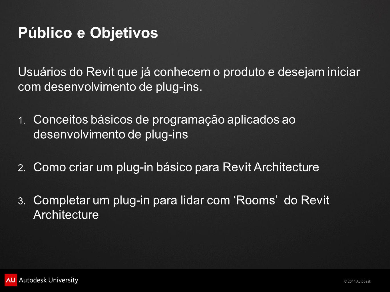 © 2011 Autodesk Público e Objetivos Usuários do Revit que já conhecem o produto e desejam iniciar com desenvolvimento de plug-ins. 1. Conceitos básico