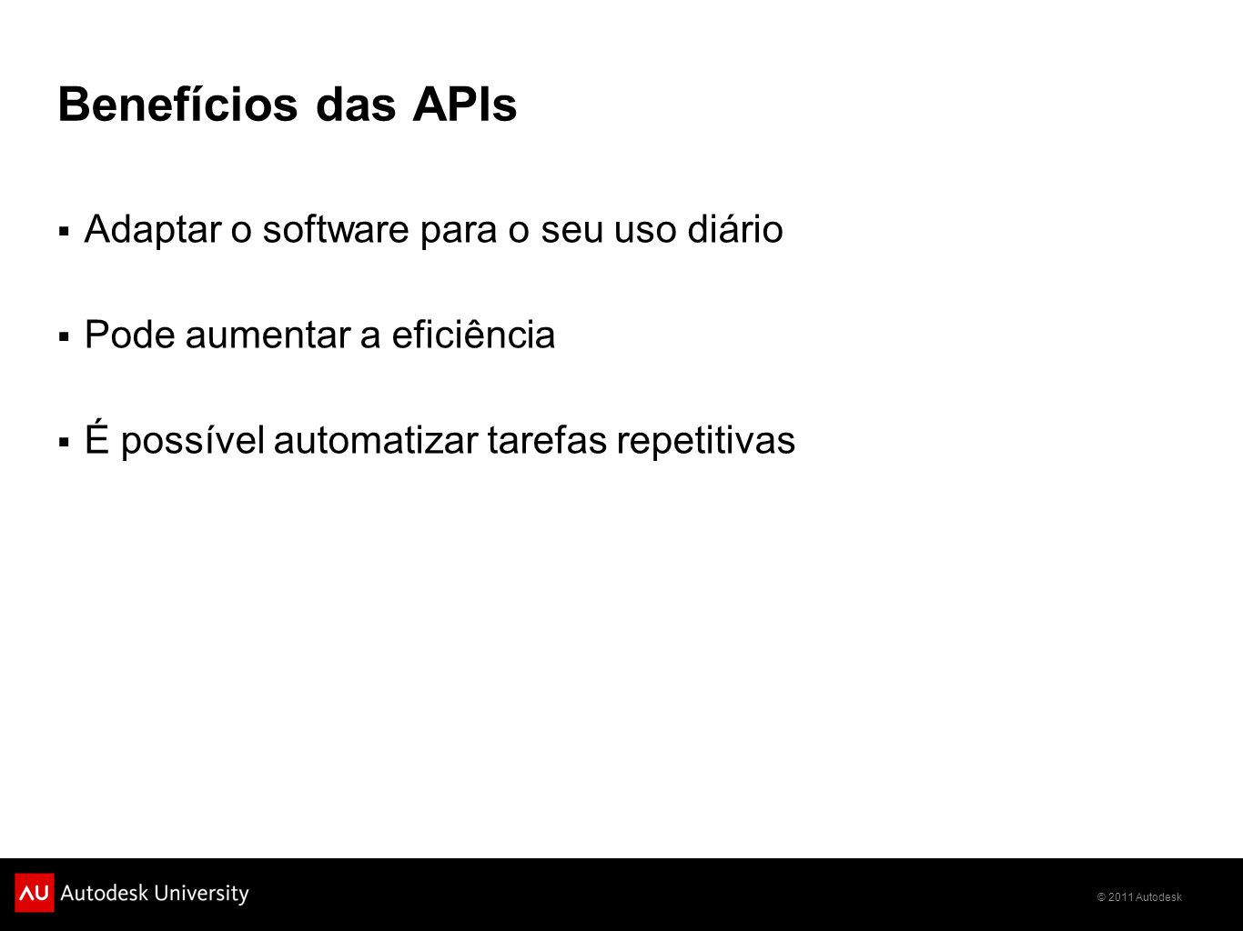 © 2011 Autodesk Benefícios das APIs Adaptar o software para o seu uso diário Pode aumentar a eficiência É possível automatizar tarefas repetitivas