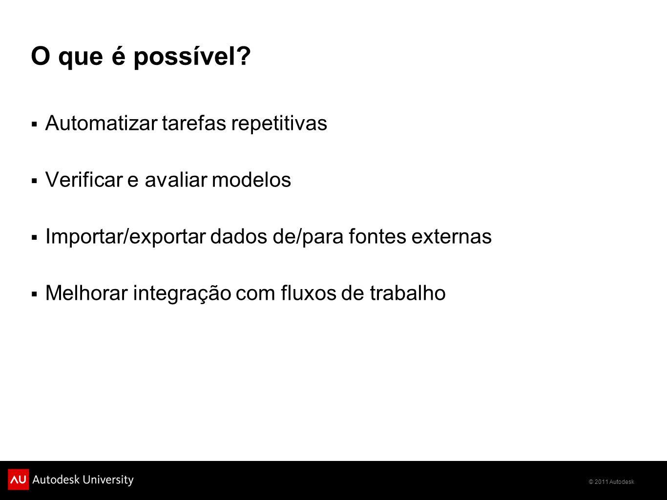 © 2011 Autodesk O que é possível? Automatizar tarefas repetitivas Verificar e avaliar modelos Importar/exportar dados de/para fontes externas Melhorar