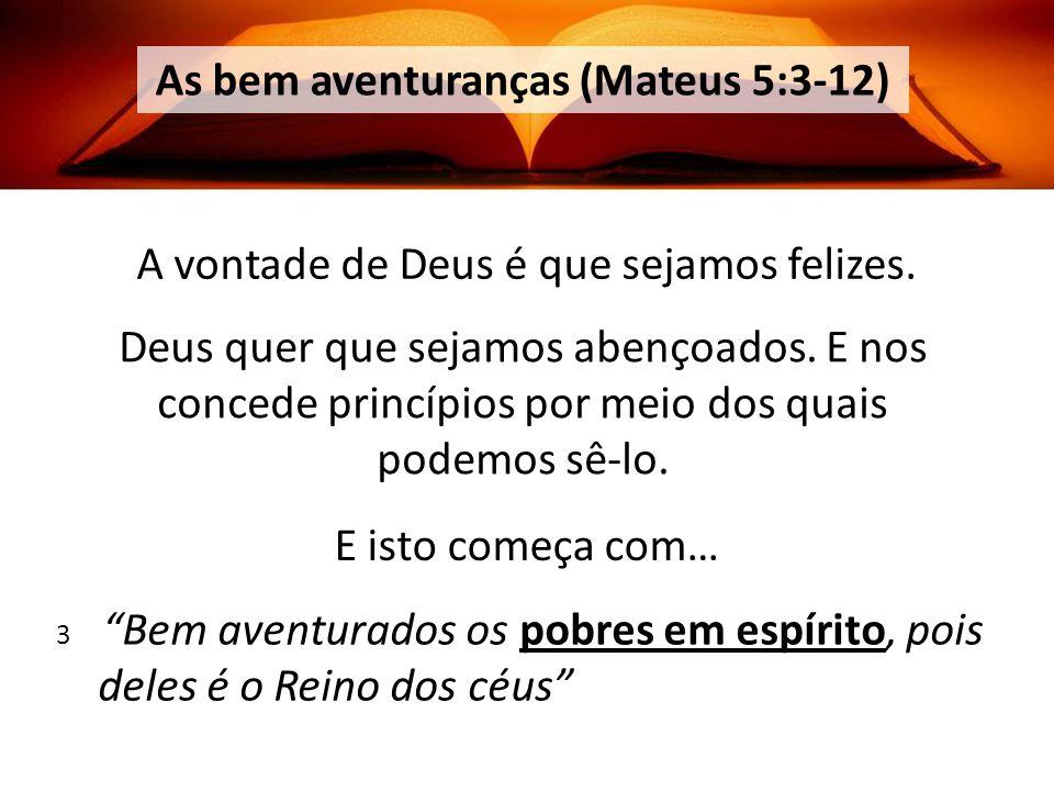 As bem aventuranças (Mateus 5:3-12) A vontade de Deus é que sejamos felizes.