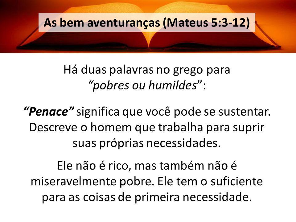 As bem aventuranças (Mateus 5:3-12) Há duas palavras no grego para pobres ou humildes: Penace significa que você pode se sustentar.