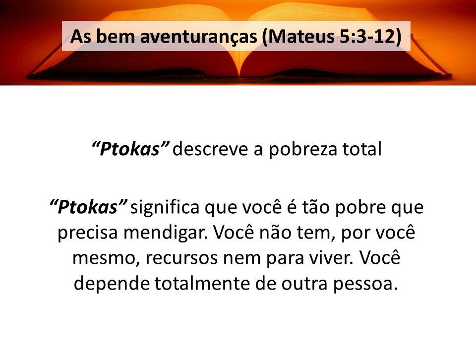 As bem aventuranças (Mateus 5:3-12) Ptokas descreve a pobreza total Ptokas significa que você é tão pobre que precisa mendigar.