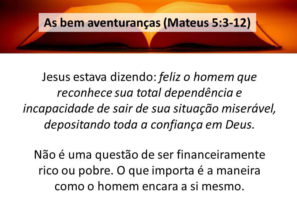 As bem aventuranças (Mateus 5:3-12) Jesus estava dizendo: feliz o homem que reconhece sua total dependência e incapacidade de sair de sua situação miserável, depositando toda a confiança em Deus.