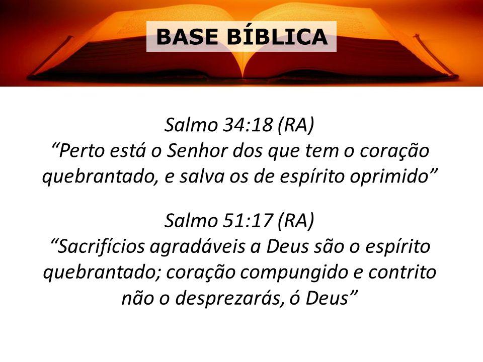 Salmo 34:18 (RA) Perto está o Senhor dos que tem o coração quebrantado, e salva os de espírito oprimido Salmo 51:17 (RA) Sacrifícios agradáveis a Deus são o espírito quebrantado; coração compungido e contrito não o desprezarás, ó Deus BASE BÍBLICA
