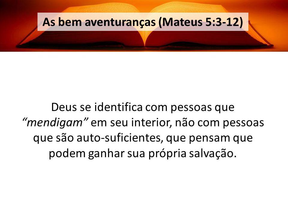 As bem aventuranças (Mateus 5:3-12) Deus se identifica com pessoas que mendigam em seu interior, não com pessoas que são auto-suficientes, que pensam que podem ganhar sua própria salvação.