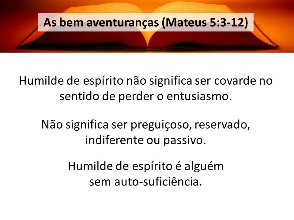 As bem aventuranças (Mateus 5:3-12) Humilde de espírito não significa ser covarde no sentido de perder o entusiasmo.