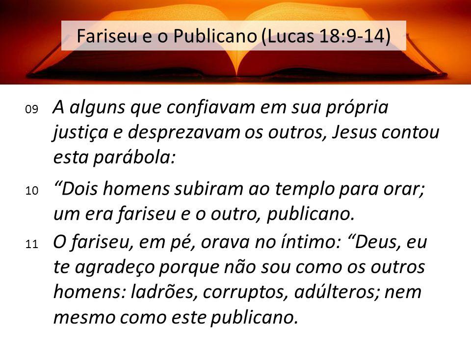09 A alguns que confiavam em sua própria justiça e desprezavam os outros, Jesus contou esta parábola: Fariseu e o Publicano (Lucas 18:9-14) 10 Dois homens subiram ao templo para orar; um era fariseu e o outro, publicano.