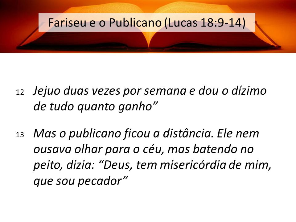 12 Jejuo duas vezes por semana e dou o dízimo de tudo quanto ganho Fariseu e o Publicano (Lucas 18:9-14) 13 Mas o publicano ficou a distância.