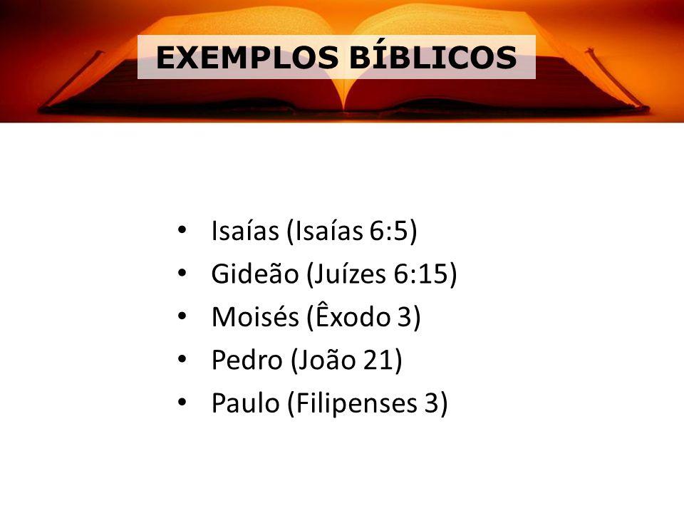 EXEMPLOS BÍBLICOS Isaías (Isaías 6:5) Gideão (Juízes 6:15) Moisés (Êxodo 3) Pedro (João 21) Paulo (Filipenses 3)