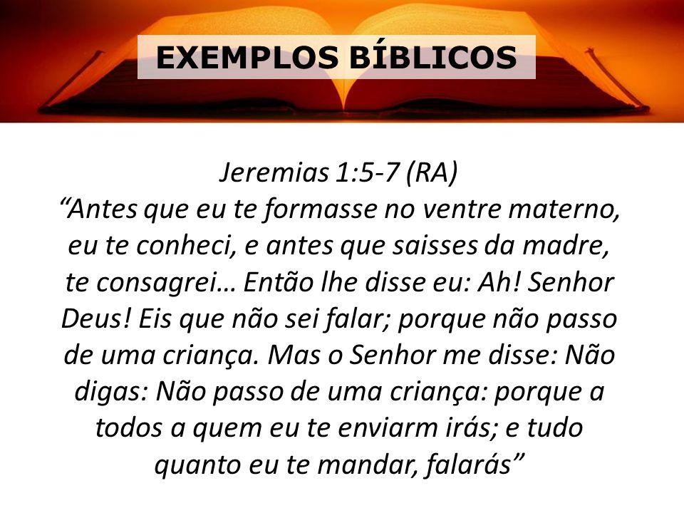 EXEMPLOS BÍBLICOS Jeremias 1:5-7 (RA) Antes que eu te formasse no ventre materno, eu te conheci, e antes que saisses da madre, te consagrei… Então lhe disse eu: Ah.