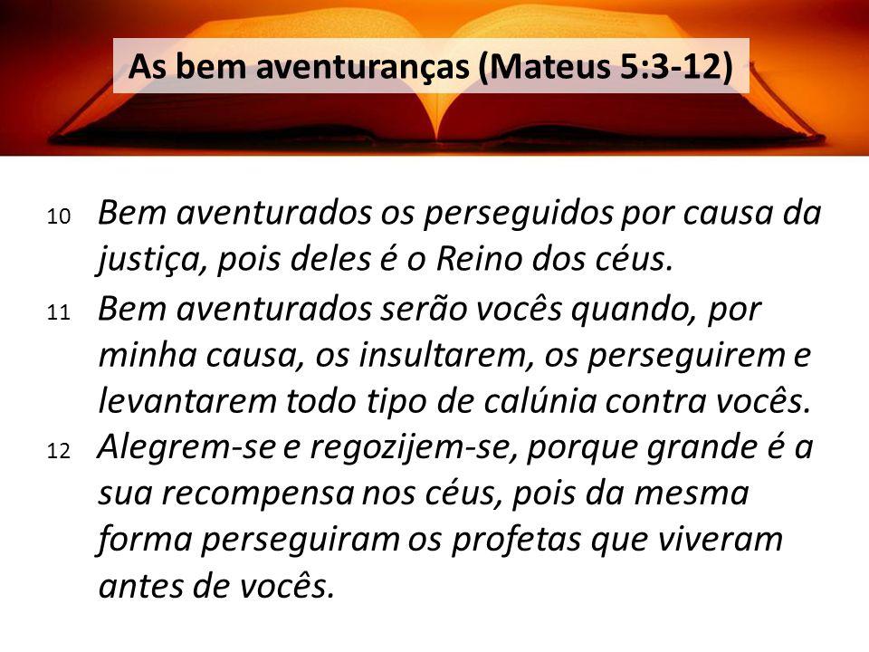 10 Bem aventurados os perseguidos por causa da justiça, pois deles é o Reino dos céus.