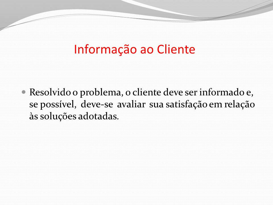Informação ao Cliente Resolvido o problema, o cliente deve ser informado e, se possível, deve-se avaliar sua satisfação em relação às soluções adotada