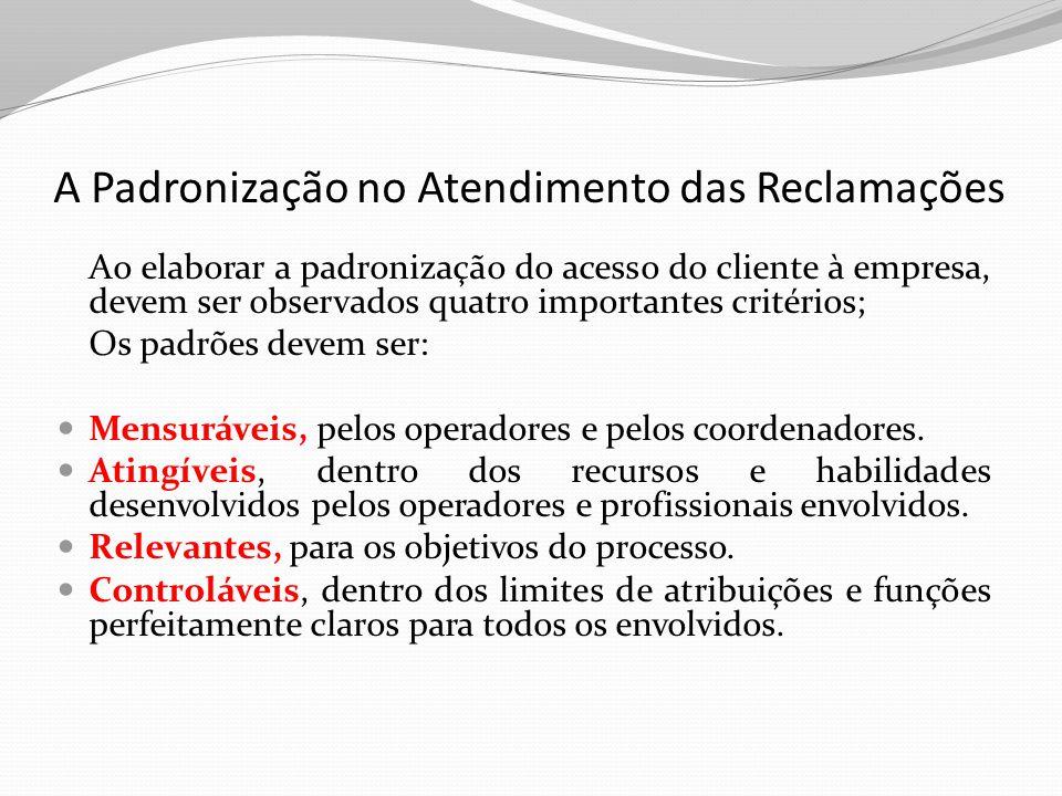 A Padronização no Atendimento das Reclamações Além dos critérios para a seleção de padrões, é preciso que sejam especificados: os procedimentos e formulários para registro das reclamações; as atribuições dos atendentes e responsáveis pelo processo; o caminho que as reclamações dos clientes devem seguir dentro da empresa (fluxograma do processo); A definição do tempo de resposta ao cliente; Os critérios para definir a procedência ou não da reclamação; O acompanhamento do cliente até e enceramento da reclamação.