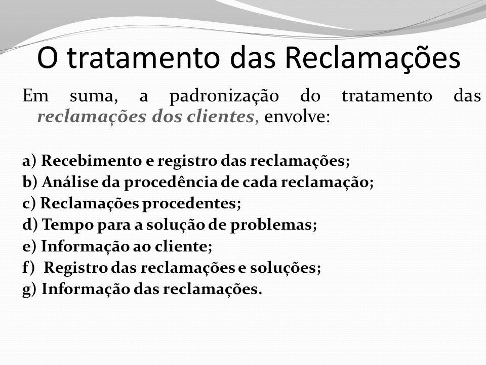 O tratamento das Reclamações Em suma, a padronização do tratamento das reclamações dos clientes, envolve: a) Recebimento e registro das reclamações; b