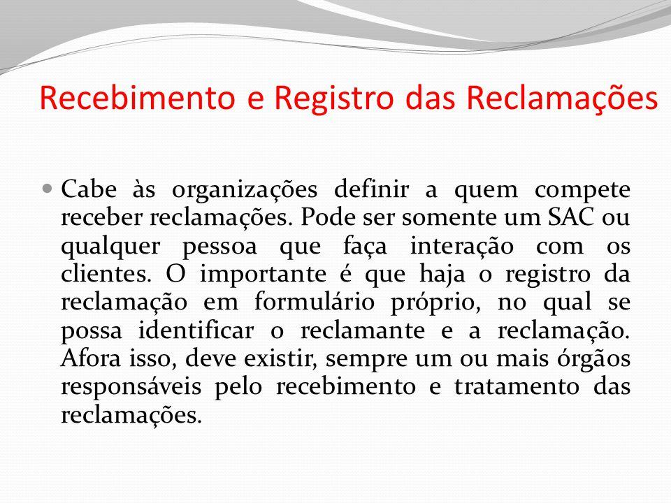 Recebimento e Registro das Reclamações Cabe às organizações definir a quem compete receber reclamações. Pode ser somente um SAC ou qualquer pessoa que